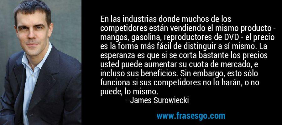 En las industrias donde muchos de los competidores están vendiendo el mismo producto - mangos, gasolina, reproductores de DVD - el precio es la forma más fácil de distinguir a sí mismo. La esperanza es que si se corta bastante los precios usted puede aumentar su cuota de mercado, e incluso sus beneficios. Sin embargo, esto sólo funciona si sus competidores no lo harán, o no puede, lo mismo. – James Surowiecki