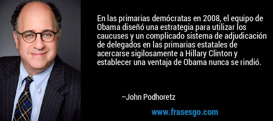 En las primarias demócratas en 2008, el equipo de Obama diseñó una estrategia para utilizar los caucuses y un complicado sistema de adjudicación de delegados en las primarias estatales de acercarse sigilosamente a Hillary Clinton y establecer una ventaja de Obama nunca se rindió. – John Podhoretz