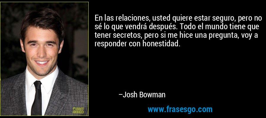 En las relaciones, usted quiere estar seguro, pero no sé lo que vendrá después. Todo el mundo tiene que tener secretos, pero si me hice una pregunta, voy a responder con honestidad. – Josh Bowman