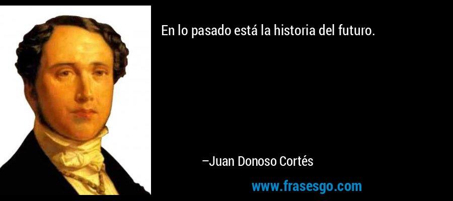 En lo pasado está la historia del futuro. – Juan Donoso Cortés