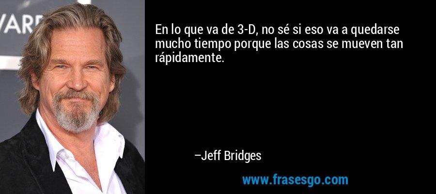 En lo que va de 3-D, no sé si eso va a quedarse mucho tiempo porque las cosas se mueven tan rápidamente. – Jeff Bridges