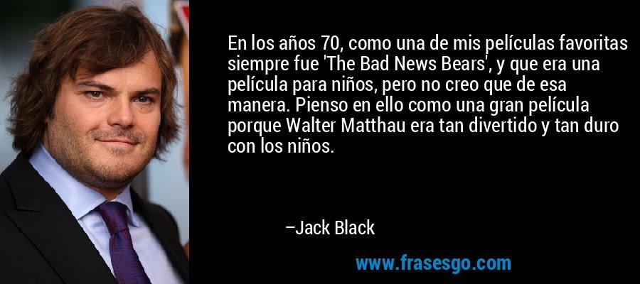 En los años 70, como una de mis películas favoritas siempre fue 'The Bad News Bears', y que era una película para niños, pero no creo que de esa manera. Pienso en ello como una gran película porque Walter Matthau era tan divertido y tan duro con los niños. – Jack Black