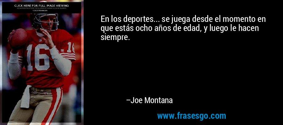 En los deportes... se juega desde el momento en que estás ocho años de edad, y luego le hacen siempre. – Joe Montana