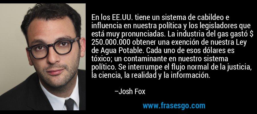 En los EE.UU. tiene un sistema de cabildeo e influencia en nuestra política y los legisladores que está muy pronunciadas. La industria del gas gastó $ 250.000.000 obtener una exención de nuestra Ley de Agua Potable. Cada uno de esos dólares es tóxico; un contaminante en nuestro sistema político. Se interrumpe el flujo normal de la justicia, la ciencia, la realidad y la información. – Josh Fox