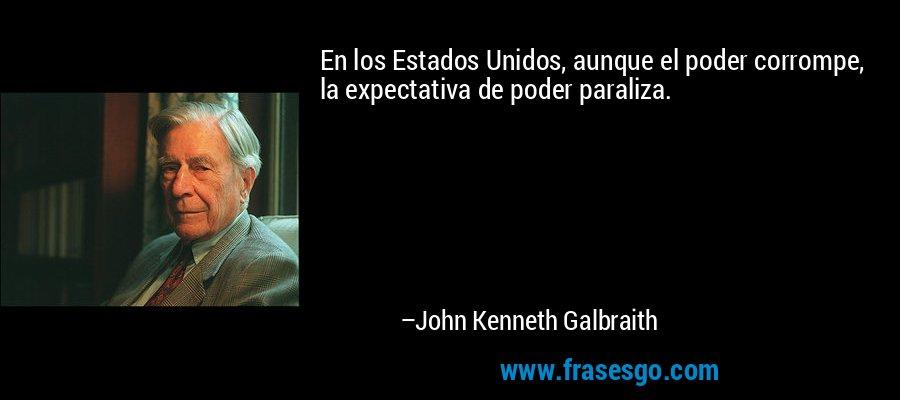 En los Estados Unidos, aunque el poder corrompe, la expectativa de poder paraliza. – John Kenneth Galbraith