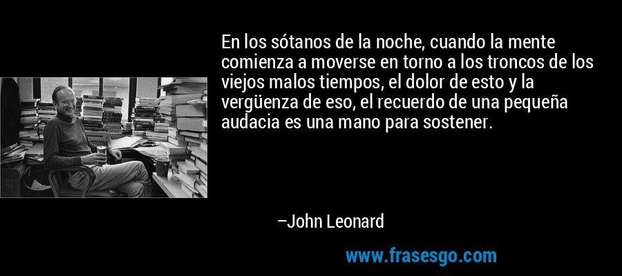 En los sótanos de la noche, cuando la mente comienza a moverse en torno a los troncos de los viejos malos tiempos, el dolor de esto y la vergüenza de eso, el recuerdo de una pequeña audacia es una mano para sostener. – John Leonard