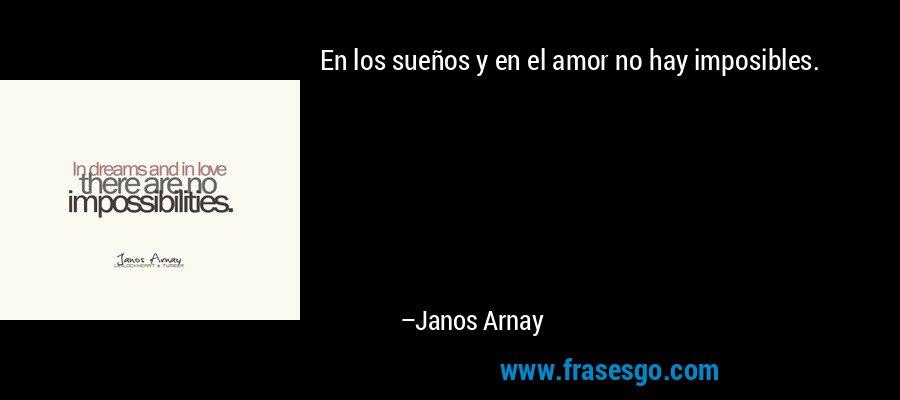 En los sueños y en el amor no hay imposibles. – Janos Arnay