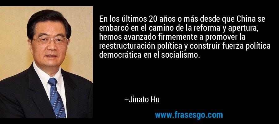 En los últimos 20 años o más desde que China se embarcó en el camino de la reforma y apertura, hemos avanzado firmemente a promover la reestructuración política y construir fuerza política democrática en el socialismo. – Jinato Hu