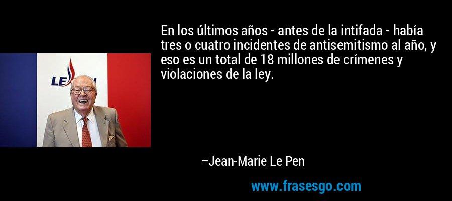 En los últimos años - antes de la intifada - había tres o cuatro incidentes de antisemitismo al año, y eso es un total de 18 millones de crímenes y violaciones de la ley. – Jean-Marie Le Pen