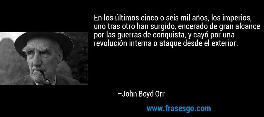 En los últimos cinco o seis mil años, los imperios, uno tras otro han surgido, encerado de gran alcance por las guerras de conquista, y cayó por una revolución interna o ataque desde el exterior. – John Boyd Orr