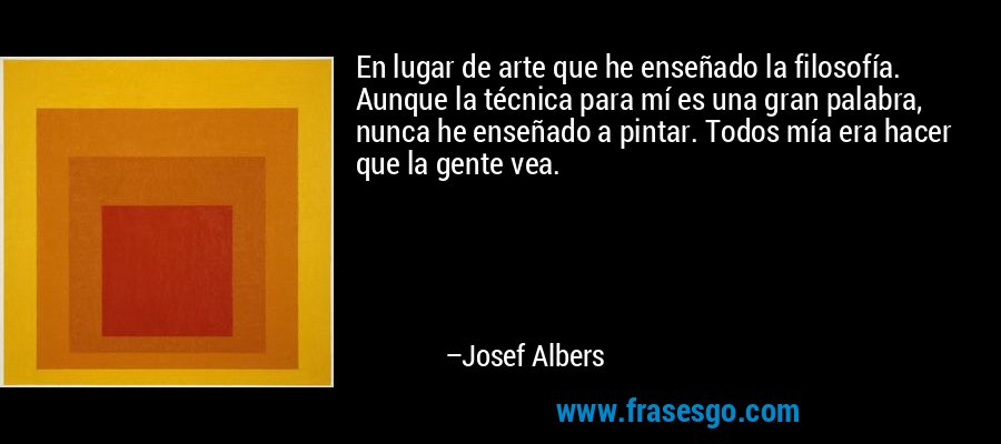 En lugar de arte que he enseñado la filosofía. Aunque la técnica para mí es una gran palabra, nunca he enseñado a pintar. Todos mía era hacer que la gente vea. – Josef Albers