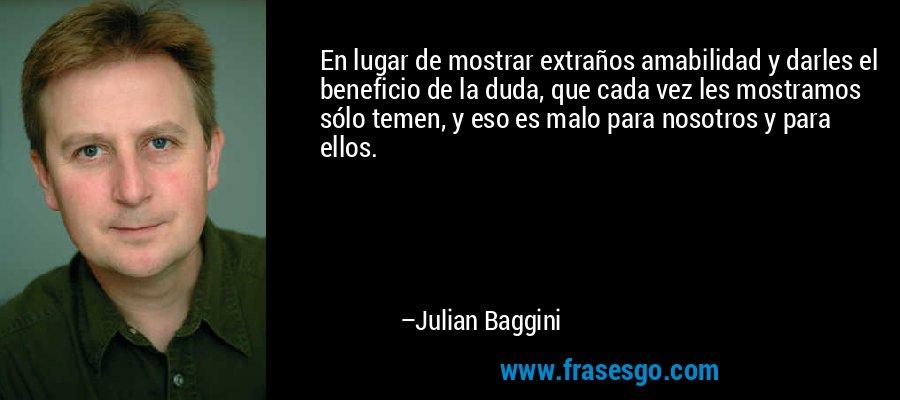 En lugar de mostrar extraños amabilidad y darles el beneficio de la duda, que cada vez les mostramos sólo temen, y eso es malo para nosotros y para ellos. – Julian Baggini