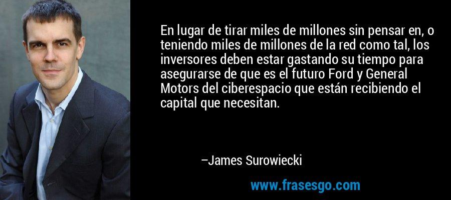 En lugar de tirar miles de millones sin pensar en, o teniendo miles de millones de la red como tal, los inversores deben estar gastando su tiempo para asegurarse de que es el futuro Ford y General Motors del ciberespacio que están recibiendo el capital que necesitan. – James Surowiecki