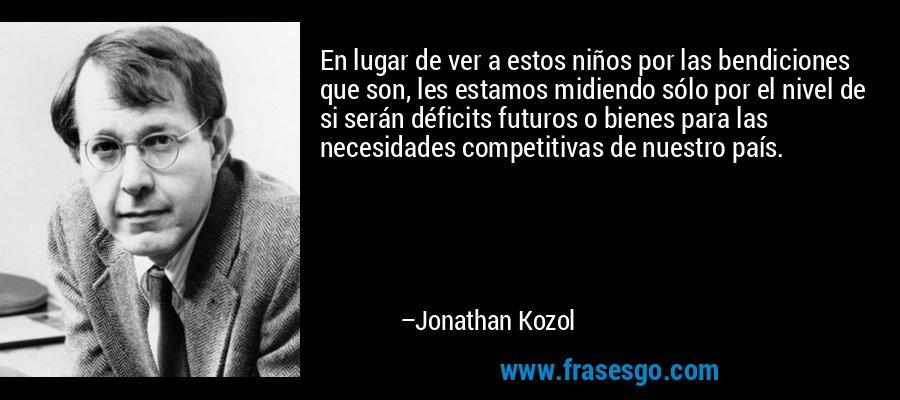 En lugar de ver a estos niños por las bendiciones que son, les estamos midiendo sólo por el nivel de si serán déficits futuros o bienes para las necesidades competitivas de nuestro país. – Jonathan Kozol