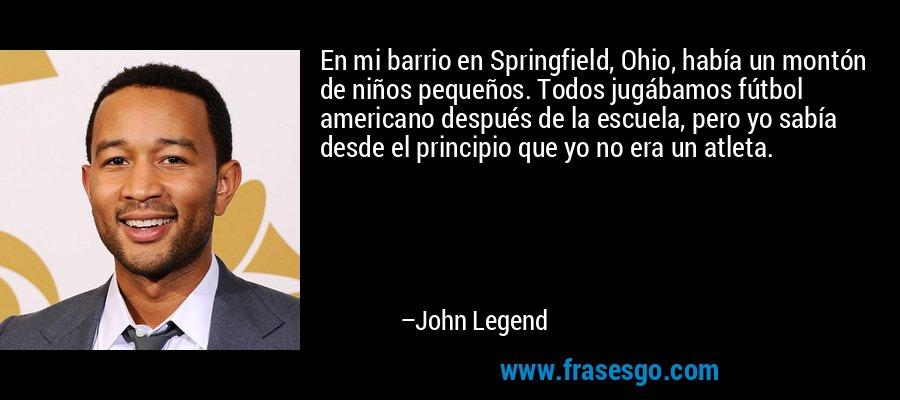 En mi barrio en Springfield, Ohio, había un montón de niños pequeños. Todos jugábamos fútbol americano después de la escuela, pero yo sabía desde el principio que yo no era un atleta. – John Legend