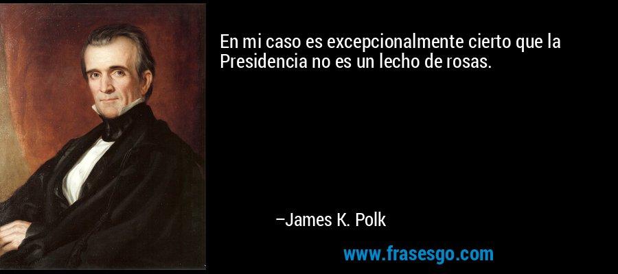 En mi caso es excepcionalmente cierto que la Presidencia no es un lecho de rosas. – James K. Polk