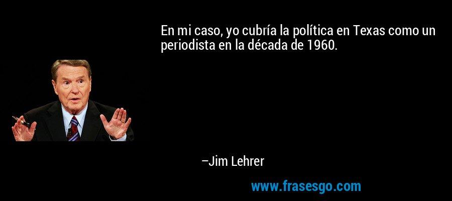 En mi caso, yo cubría la política en Texas como un periodista en la década de 1960. – Jim Lehrer