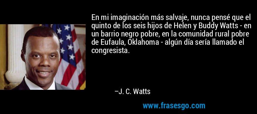 En mi imaginación más salvaje, nunca pensé que el quinto de los seis hijos de Helen y Buddy Watts - en un barrio negro pobre, en la comunidad rural pobre de Eufaula, Oklahoma - algún día sería llamado el congresista. – J. C. Watts