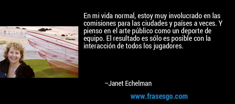En mi vida normal, estoy muy involucrado en las comisiones para las ciudades y países a veces. Y pienso en el arte público como un deporte de equipo. El resultado es sólo es posible con la interacción de todos los jugadores. – Janet Echelman