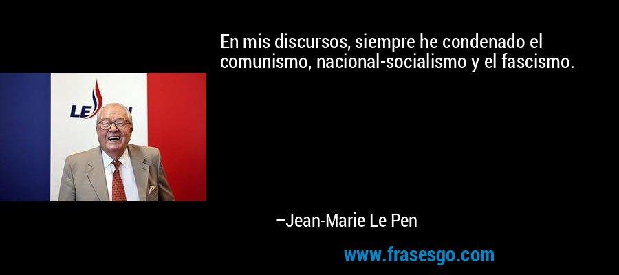 En mis discursos, siempre he condenado el comunismo, nacional-socialismo y el fascismo. – Jean-Marie Le Pen