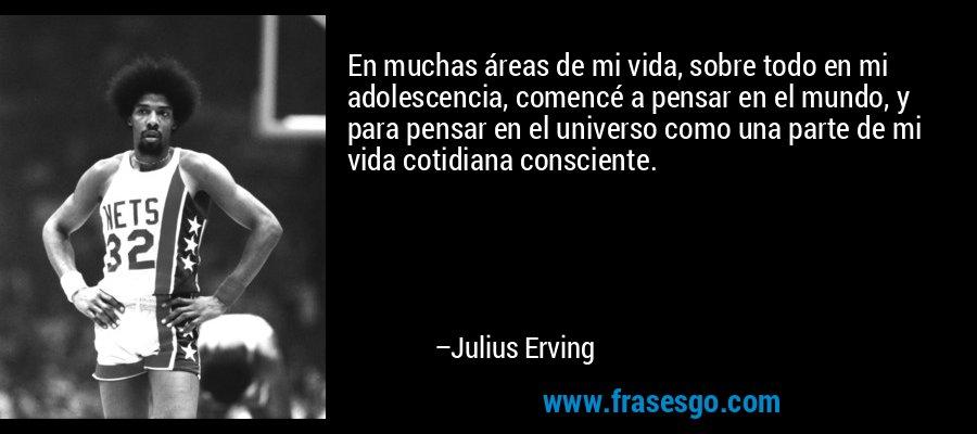 En muchas áreas de mi vida, sobre todo en mi adolescencia, comencé a pensar en el mundo, y para pensar en el universo como una parte de mi vida cotidiana consciente. – Julius Erving