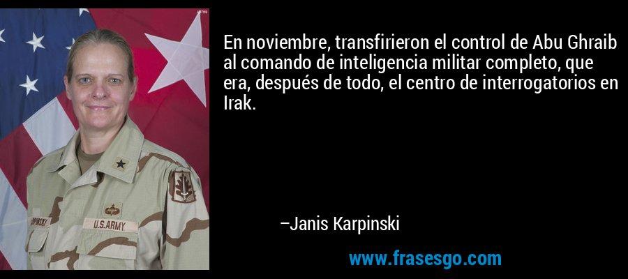 En noviembre, transfirieron el control de Abu Ghraib al comando de inteligencia militar completo, que era, después de todo, el centro de interrogatorios en Irak. – Janis Karpinski