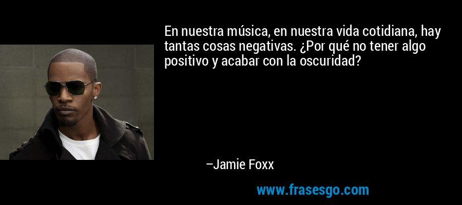 En nuestra música, en nuestra vida cotidiana, hay tantas cosas negativas. ¿Por qué no tener algo positivo y acabar con la oscuridad? – Jamie Foxx