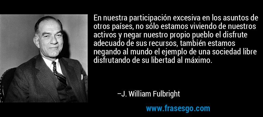 En nuestra participación excesiva en los asuntos de otros países, no sólo estamos viviendo de nuestros activos y negar nuestro propio pueblo el disfrute adecuado de sus recursos, también estamos negando al mundo el ejemplo de una sociedad libre disfrutando de su libertad al máximo. – J. William Fulbright