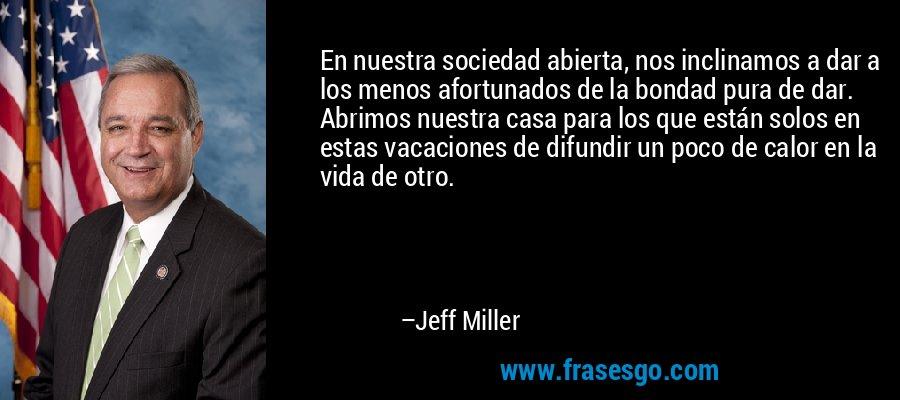 En nuestra sociedad abierta, nos inclinamos a dar a los menos afortunados de la bondad pura de dar. Abrimos nuestra casa para los que están solos en estas vacaciones de difundir un poco de calor en la vida de otro. – Jeff Miller