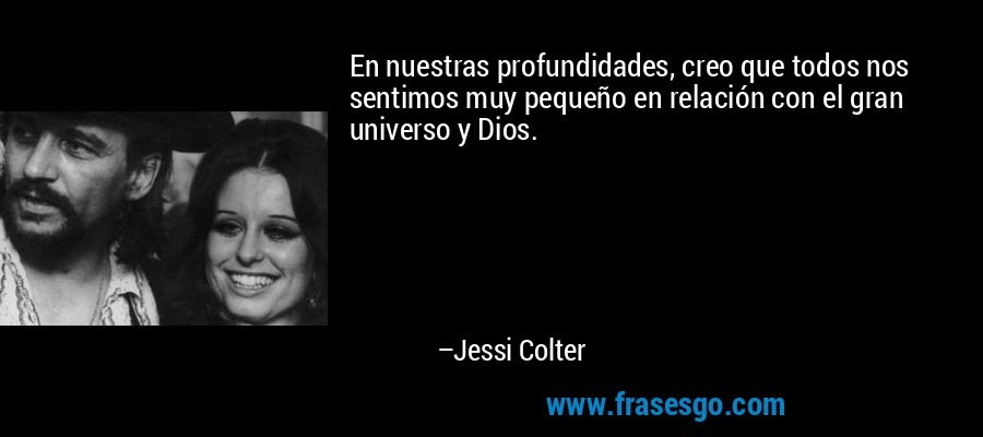 En nuestras profundidades, creo que todos nos sentimos muy pequeño en relación con el gran universo y Dios. – Jessi Colter