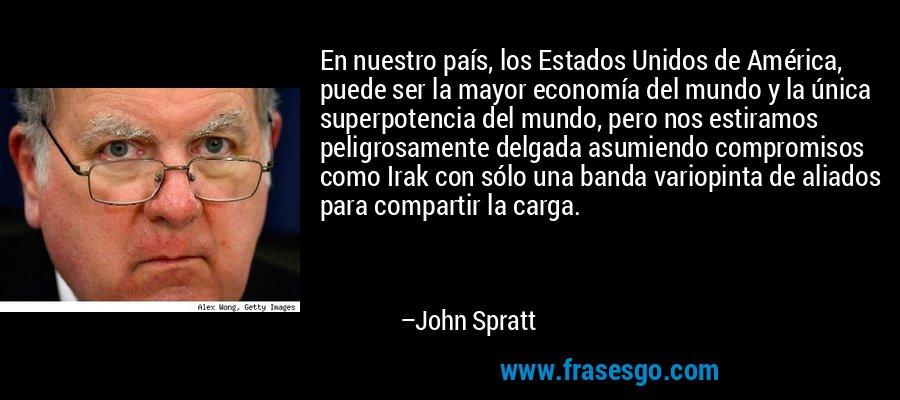 En nuestro país, los Estados Unidos de América, puede ser la mayor economía del mundo y la única superpotencia del mundo, pero nos estiramos peligrosamente delgada asumiendo compromisos como Irak con sólo una banda variopinta de aliados para compartir la carga. – John Spratt