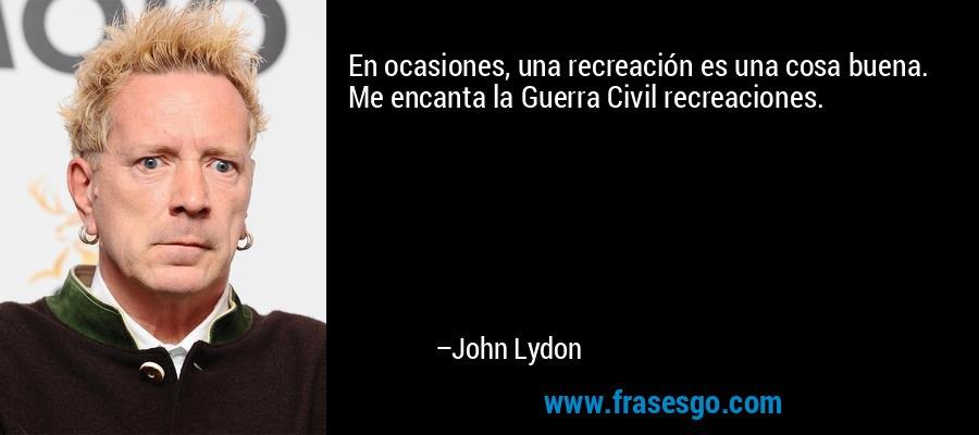 En ocasiones, una recreación es una cosa buena. Me encanta la Guerra Civil recreaciones. – John Lydon
