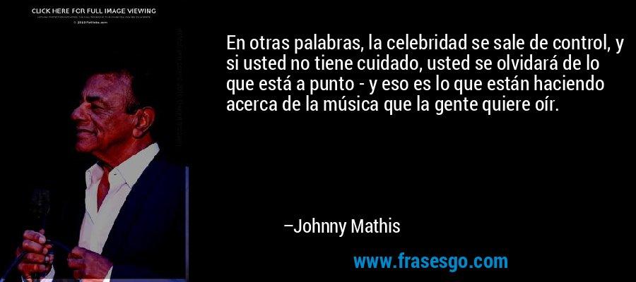 En otras palabras, la celebridad se sale de control, y si usted no tiene cuidado, usted se olvidará de lo que está a punto - y eso es lo que están haciendo acerca de la música que la gente quiere oír. – Johnny Mathis