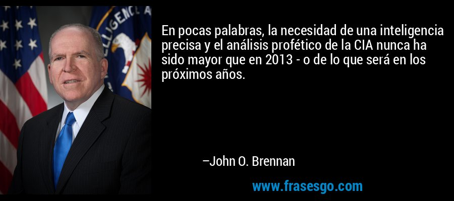 En pocas palabras, la necesidad de una inteligencia precisa y el análisis profético de la CIA nunca ha sido mayor que en 2013 - o de lo que será en los próximos años. – John O. Brennan