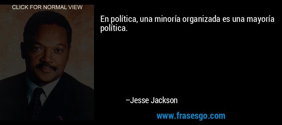 En política, una minoría organizada es una mayoría política. – Jesse Jackson