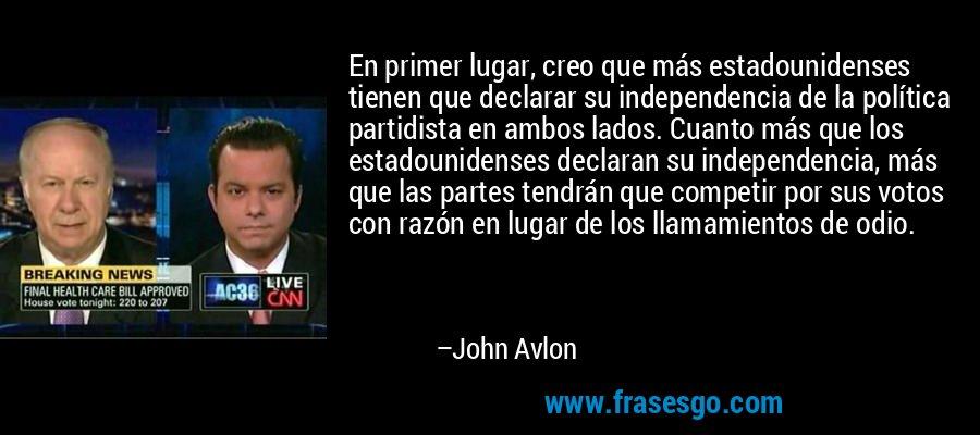 En primer lugar, creo que más estadounidenses tienen que declarar su independencia de la política partidista en ambos lados. Cuanto más que los estadounidenses declaran su independencia, más que las partes tendrán que competir por sus votos con razón en lugar de los llamamientos de odio. – John Avlon