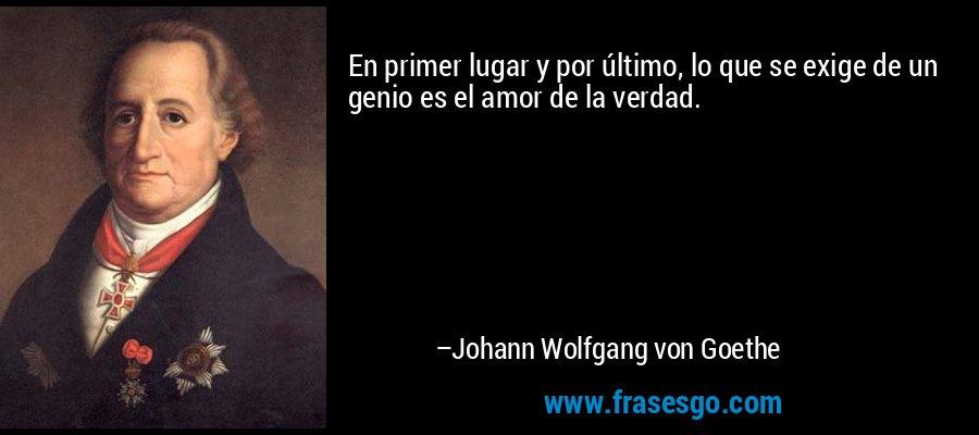 En primer lugar y por último, lo que se exige de un genio es el amor de la verdad. – Johann Wolfgang von Goethe