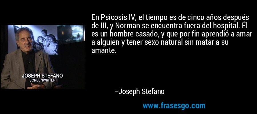 En Psicosis IV, el tiempo es de cinco años después de III, y Norman se encuentra fuera del hospital. Él es un hombre casado, y que por fin aprendió a amar a alguien y tener sexo natural sin matar a su amante. – Joseph Stefano