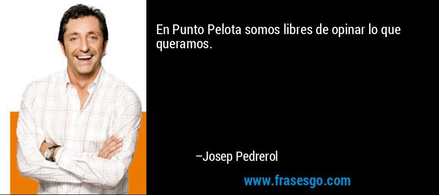 En Punto Pelota somos libres de opinar lo que queramos. – Josep Pedrerol