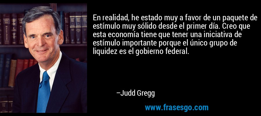 En realidad, he estado muy a favor de un paquete de estímulo muy sólido desde el primer día. Creo que esta economía tiene que tener una iniciativa de estímulo importante porque el único grupo de liquidez es el gobierno federal. – Judd Gregg