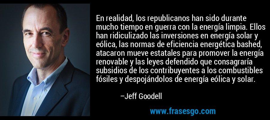 En realidad, los republicanos han sido durante mucho tiempo en guerra con la energía limpia. Ellos han ridiculizado las inversiones en energía solar y eólica, las normas de eficiencia energética bashed, atacaron mueve estatales para promover la energía renovable y las leyes defendido que consagraría subsidios de los contribuyentes a los combustibles fósiles y despojándolos de energía eólica y solar. – Jeff Goodell