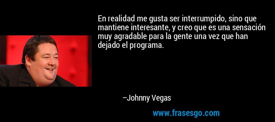 En realidad me gusta ser interrumpido, sino que mantiene interesante, y creo que es una sensación muy agradable para la gente una vez que han dejado el programa. – Johnny Vegas