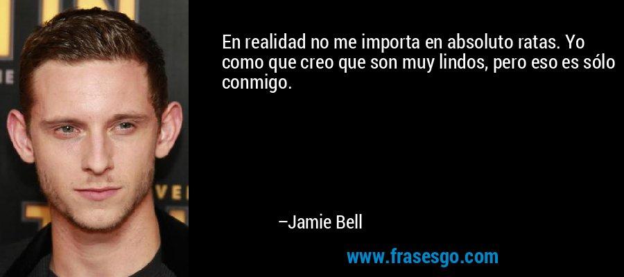 En realidad no me importa en absoluto ratas. Yo como que creo que son muy lindos, pero eso es sólo conmigo. – Jamie Bell