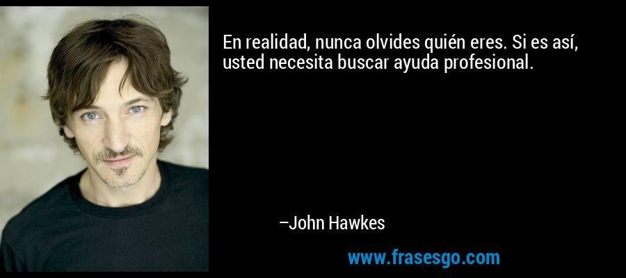 En realidad, nunca olvides quién eres. Si es así, usted necesita buscar ayuda profesional. – John Hawkes
