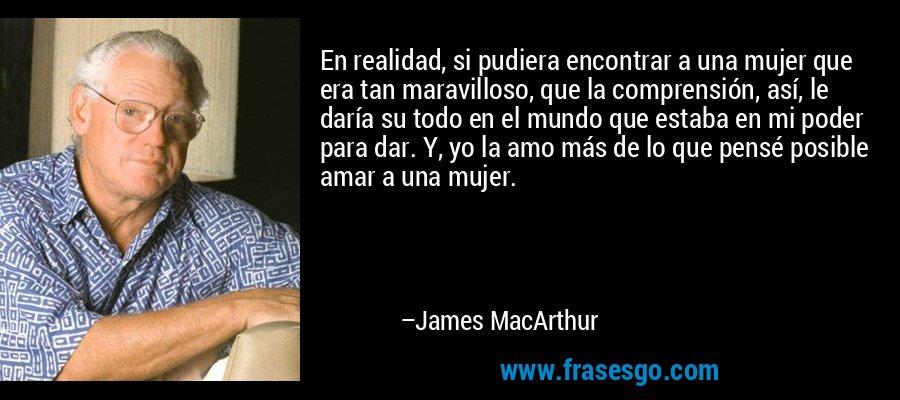 En realidad, si pudiera encontrar a una mujer que era tan maravilloso, que la comprensión, así, le daría su todo en el mundo que estaba en mi poder para dar. Y, yo la amo más de lo que pensé posible amar a una mujer. – James MacArthur
