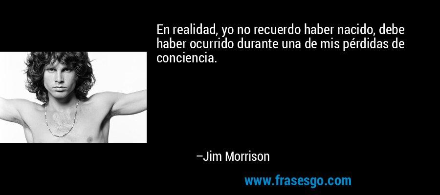 En realidad, yo no recuerdo haber nacido, debe haber ocurrido durante una de mis pérdidas de conciencia. – Jim Morrison