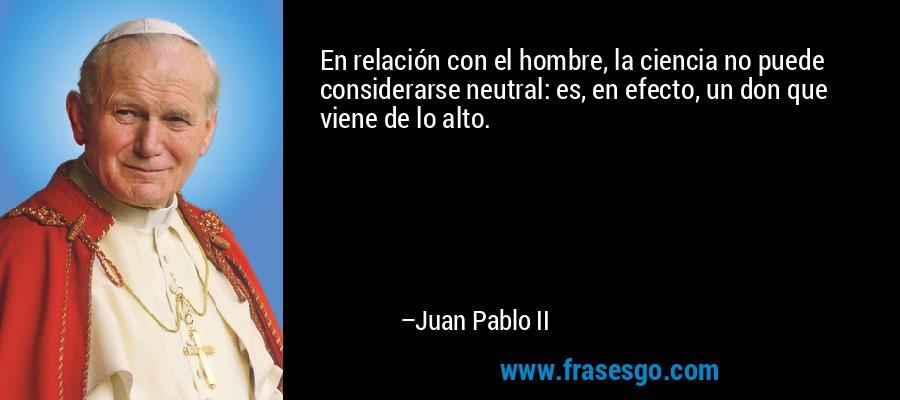 En relación con el hombre, la ciencia no puede considerarse neutral: es, en efecto, un don que viene de lo alto. – Juan Pablo II