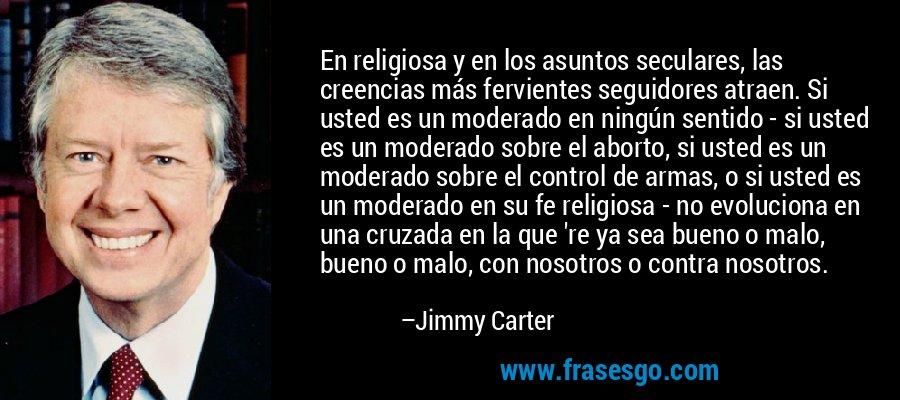 En religiosa y en los asuntos seculares, las creencias más fervientes seguidores atraen. Si usted es un moderado en ningún sentido - si usted es un moderado sobre el aborto, si usted es un moderado sobre el control de armas, o si usted es un moderado en su fe religiosa - no evoluciona en una cruzada en la que 're ya sea bueno o malo, bueno o malo, con nosotros o contra nosotros. – Jimmy Carter