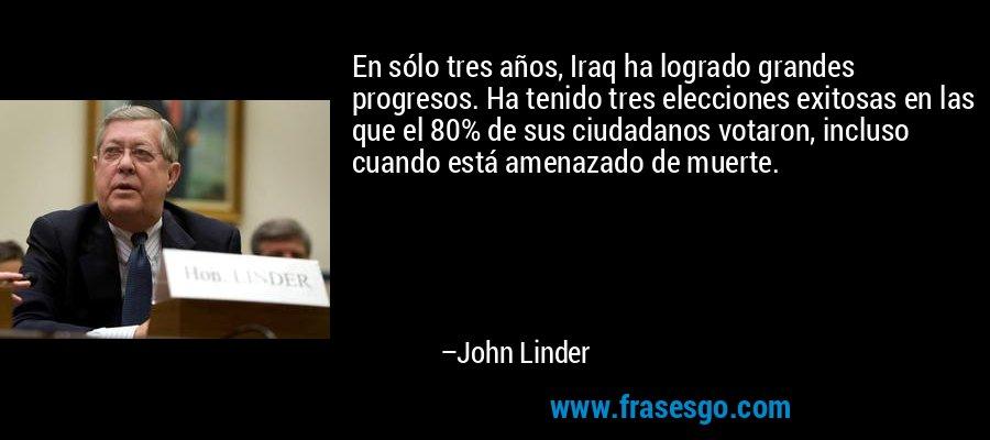 En sólo tres años, Iraq ha logrado grandes progresos. Ha tenido tres elecciones exitosas en las que el 80% de sus ciudadanos votaron, incluso cuando está amenazado de muerte. – John Linder