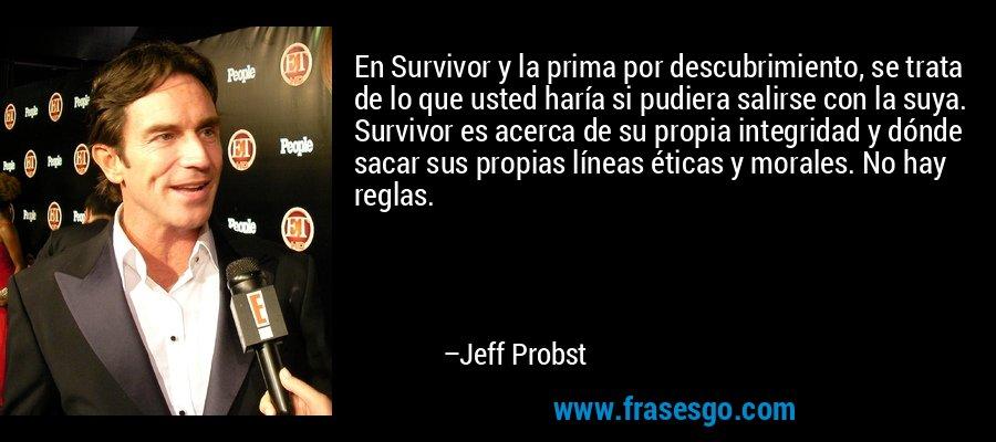 En Survivor y la prima por descubrimiento, se trata de lo que usted haría si pudiera salirse con la suya. Survivor es acerca de su propia integridad y dónde sacar sus propias líneas éticas y morales. No hay reglas. – Jeff Probst